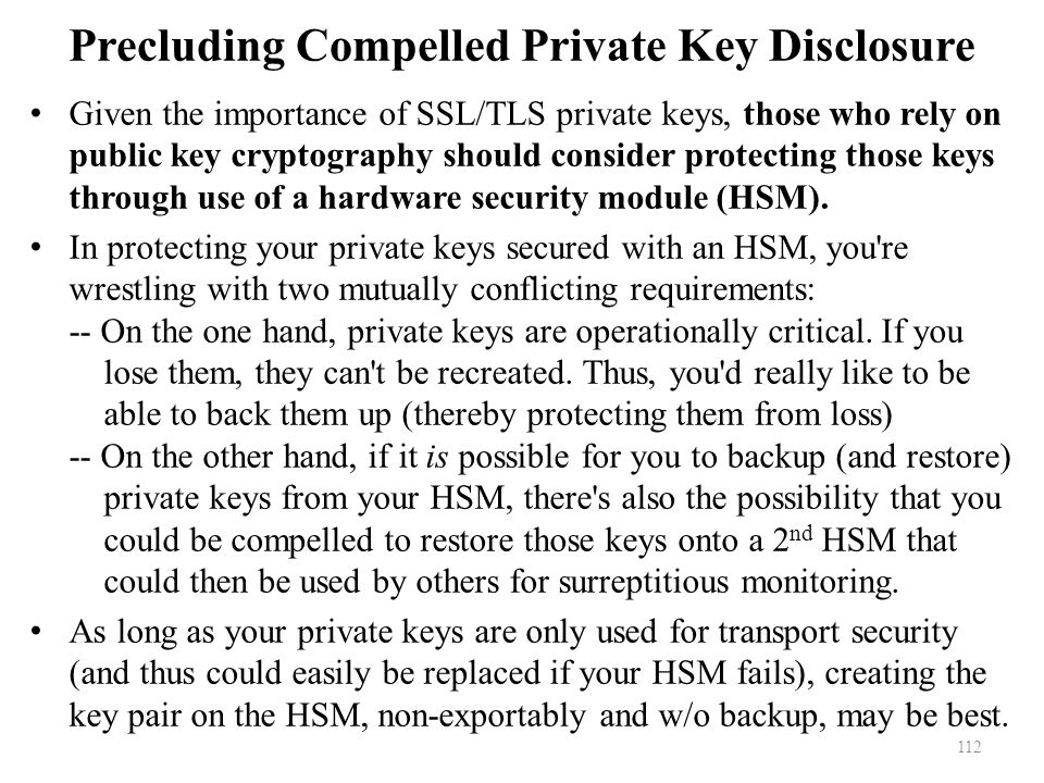 Precluding Compelled Private Key Disclosure Given the importance of SSL/TLS private keys, those who rely on public key cryptography should consider protecting those keys through use of a hardware security module (HSM).
