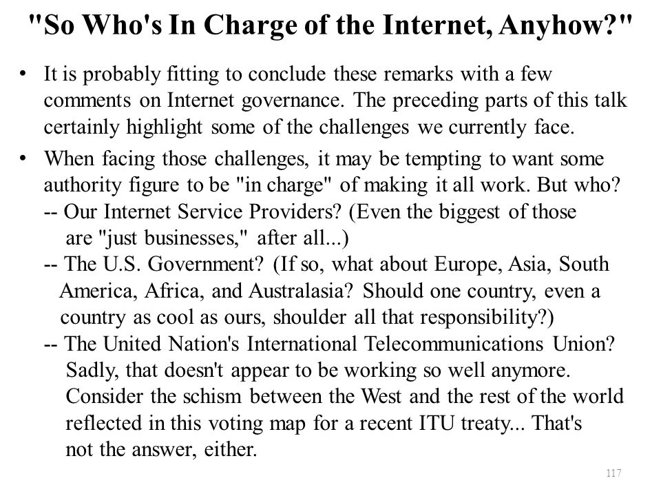 So Who s In Charge of the Internet, Anyhow? It is probably fitting to conclude these remarks with a few comments on Internet governance.