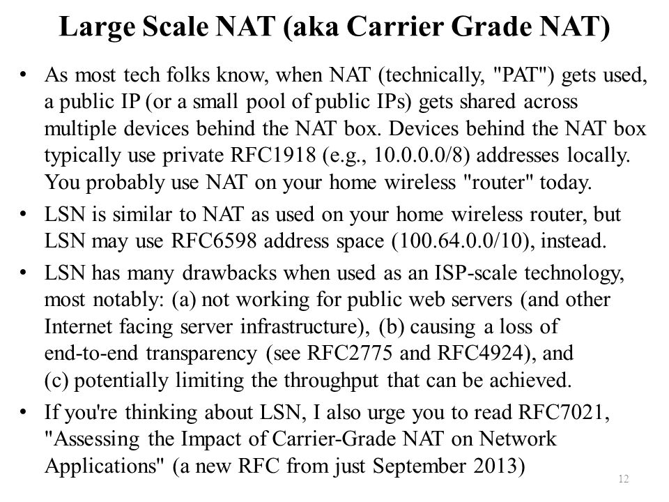 Large Scale NAT (aka Carrier Grade NAT) As most tech folks know, when NAT (technically, PAT ) gets used, a public IP (or a small pool of public IPs) gets shared across multiple devices behind the NAT box.
