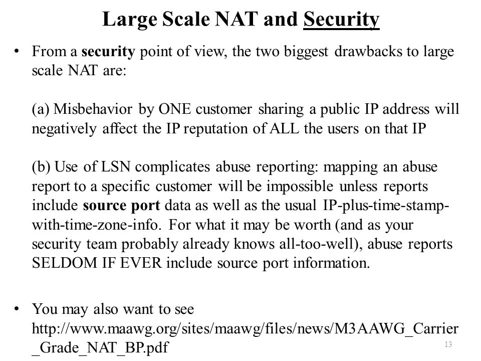 Large Scale NAT and Security From a security point of view, the two biggest drawbacks to large scale NAT are: (a) Misbehavior by ONE customer sharing a public IP address will negatively affect the IP reputation of ALL the users on that IP (b) Use of LSN complicates abuse reporting: mapping an abuse report to a specific customer will be impossible unless reports include source port data as well as the usual IP-plus-time-stamp- with-time-zone-info.