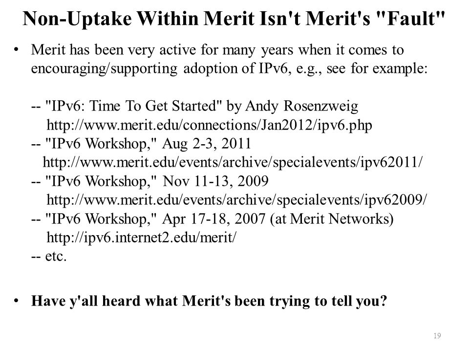 Non-Uptake Within Merit Isn t Merit s Fault Merit has been very active for many years when it comes to encouraging/supporting adoption of IPv6, e.g., see for example: -- IPv6: Time To Get Started by Andy Rosenzweig http://www.merit.edu/connections/Jan2012/ipv6.php -- IPv6 Workshop, Aug 2-3, 2011 http://www.merit.edu/events/archive/specialevents/ipv62011/ -- IPv6 Workshop, Nov 11-13, 2009 http://www.merit.edu/events/archive/specialevents/ipv62009/ -- IPv6 Workshop, Apr 17-18, 2007 (at Merit Networks) http://ipv6.internet2.edu/merit/ -- etc.