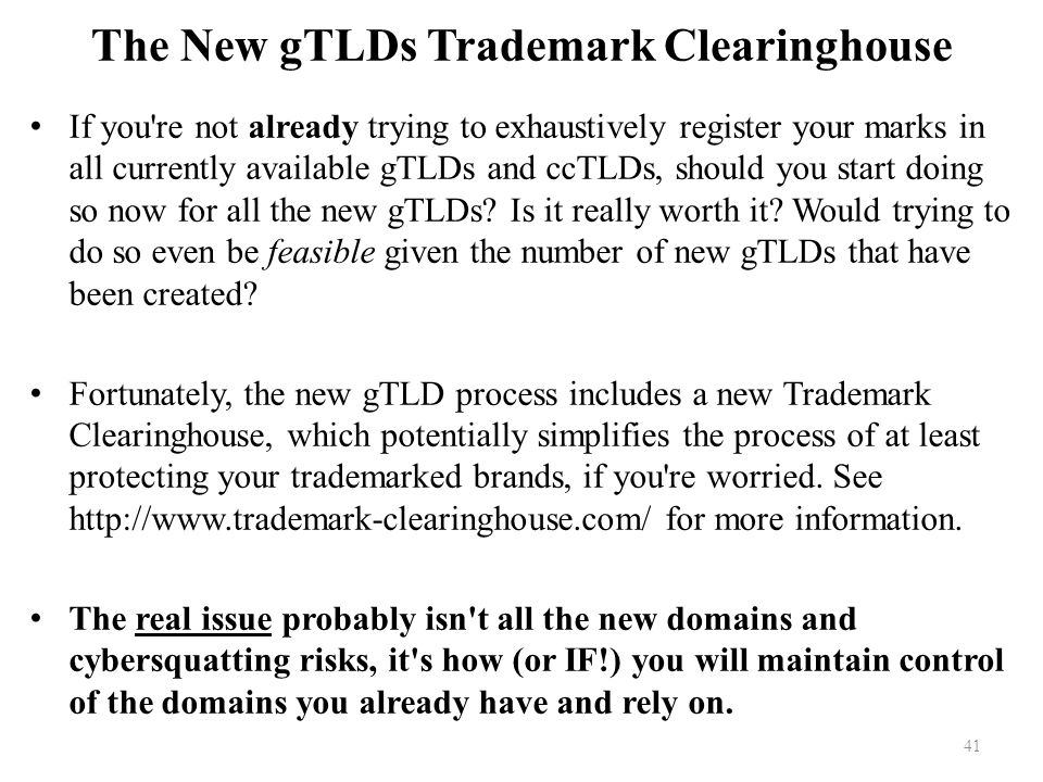 The New gTLDs Trademark Clearinghouse If you re not already trying to exhaustively register your marks in all currently available gTLDs and ccTLDs, should you start doing so now for all the new gTLDs.