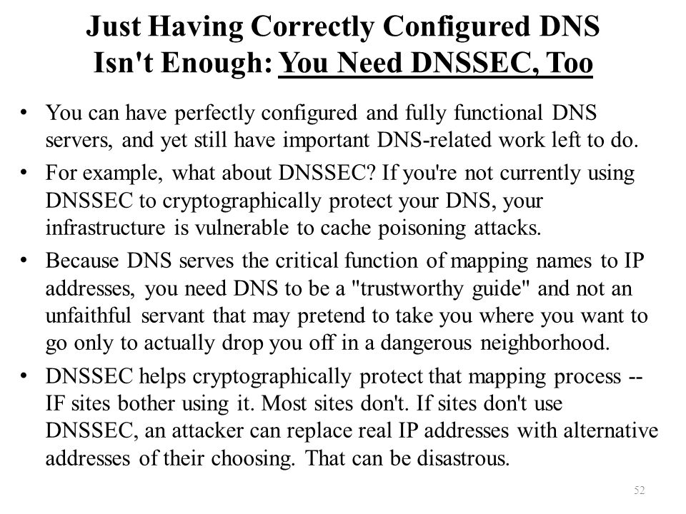 Just Having Correctly Configured DNS Isn t Enough: You Need DNSSEC, Too You can have perfectly configured and fully functional DNS servers, and yet still have important DNS-related work left to do.