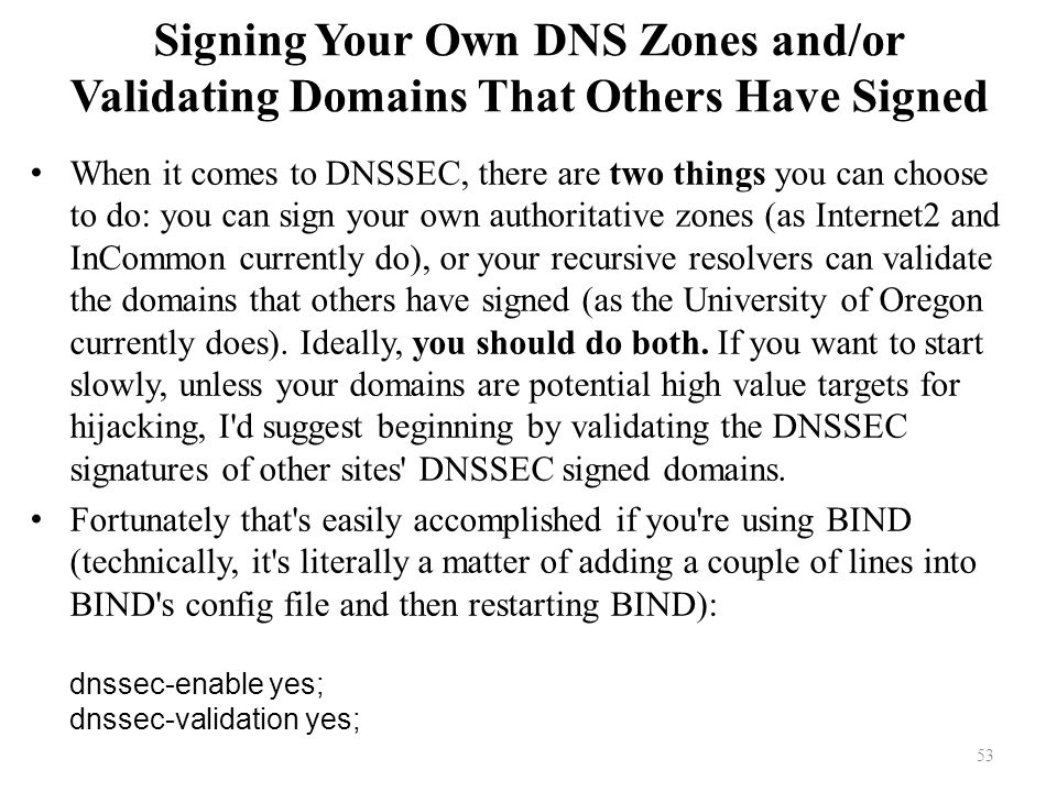 Signing Your Own DNS Zones and/or Validating Domains That Others Have Signed When it comes to DNSSEC, there are two things you can choose to do: you can sign your own authoritative zones (as Internet2 and InCommon currently do), or your recursive resolvers can validate the domains that others have signed (as the University of Oregon currently does).