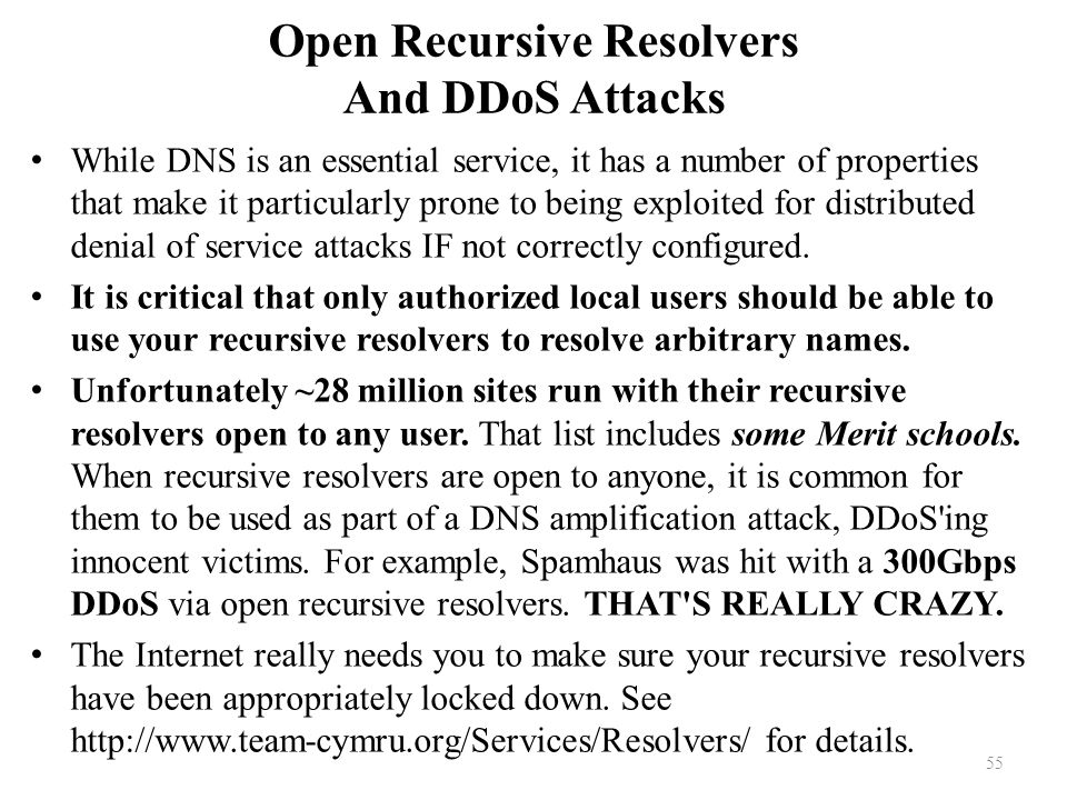 Open Recursive Resolvers And DDoS Attacks While DNS is an essential service, it has a number of properties that make it particularly prone to being exploited for distributed denial of service attacks IF not correctly configured.