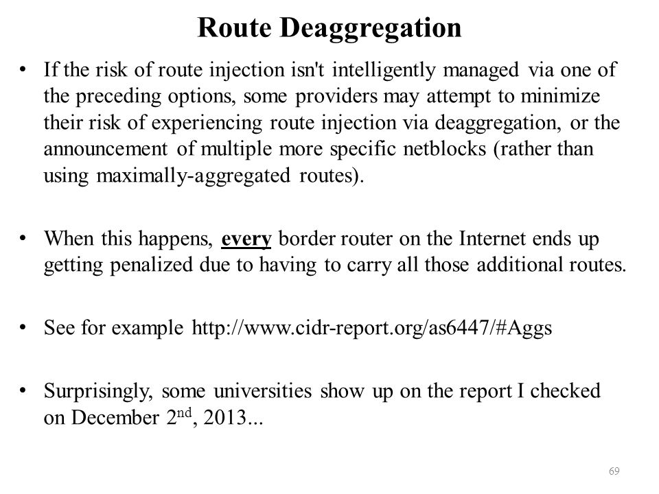 Route Deaggregation If the risk of route injection isn t intelligently managed via one of the preceding options, some providers may attempt to minimize their risk of experiencing route injection via deaggregation, or the announcement of multiple more specific netblocks (rather than using maximally-aggregated routes).