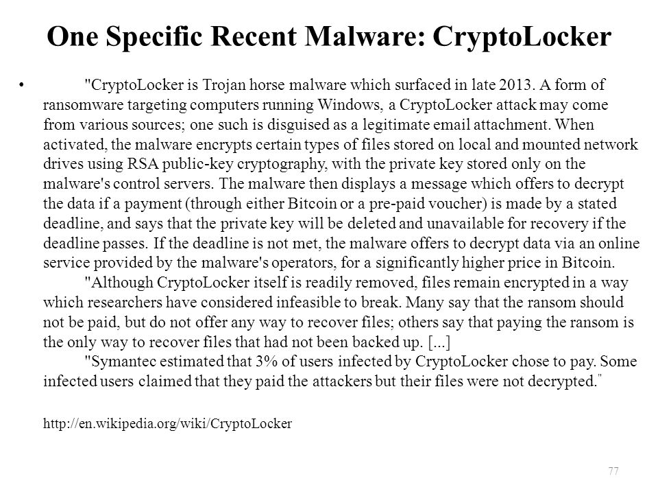 One Specific Recent Malware: CryptoLocker CryptoLocker is Trojan horse malware which surfaced in late 2013.