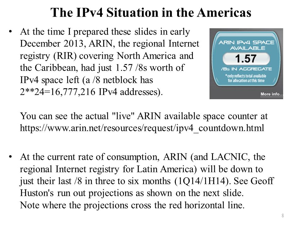 The IPv4 Situation in the Americas At the time I prepared these slides in early December 2013, ARIN, the regional Internet registry (RIR) covering North America and the Caribbean, had just 1.57 /8s worth of IPv4 space left (a /8 netblock has 2**24=16,777,216 IPv4 addresses).