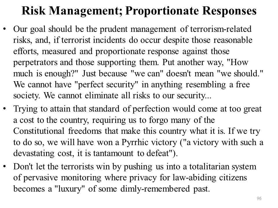 Risk Management; Proportionate Responses Our goal should be the prudent management of terrorism-related risks, and, if terrorist incidents do occur despite those reasonable efforts, measured and proportionate response against those perpetrators and those supporting them.