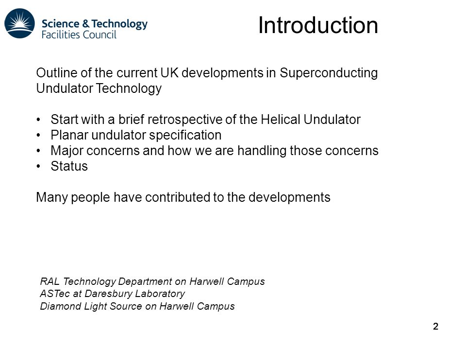 2 Introduction 2 Outline of the current UK developments in Superconducting Undulator Technology Start with a brief retrospective of the Helical Undulator Planar undulator specification Major concerns and how we are handling those concerns Status Many people have contributed to the developments RAL Technology Department on Harwell Campus ASTec at Daresbury Laboratory Diamond Light Source on Harwell Campus