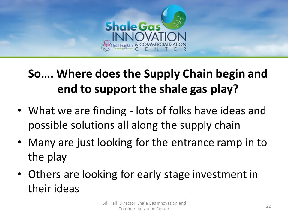 So…. Where does the Supply Chain begin and end to support the shale gas play? What we are finding - lots of folks have ideas and possible solutions al