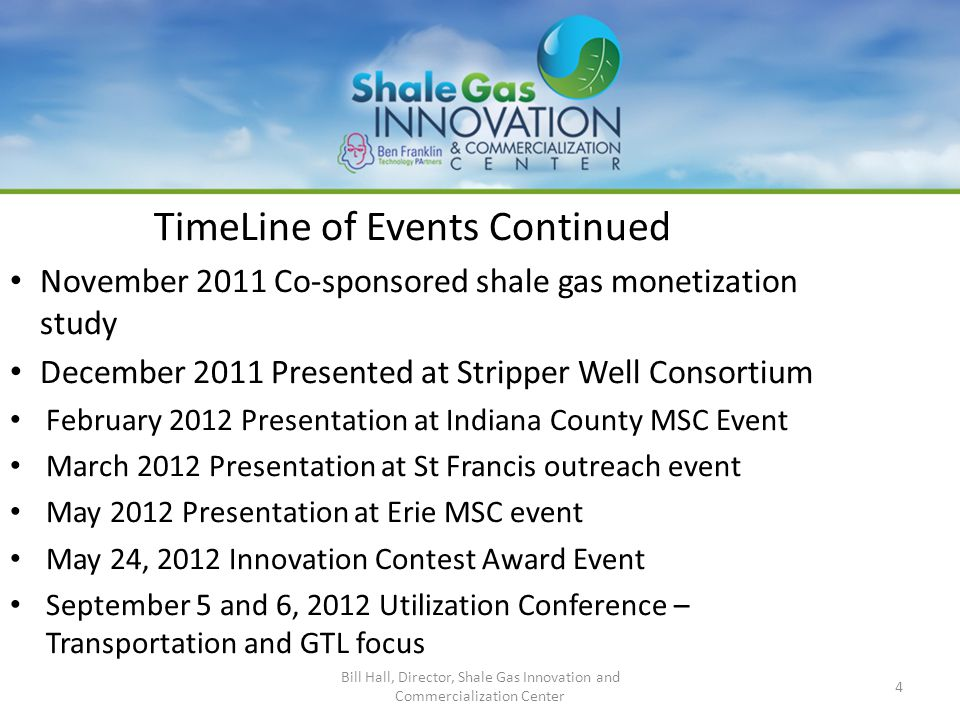 4 TimeLine of Events Continued November 2011 Co-sponsored shale gas monetization study December 2011 Presented at Stripper Well Consortium February 2012 Presentation at Indiana County MSC Event March 2012 Presentation at St Francis outreach event May 2012 Presentation at Erie MSC event May 24, 2012 Innovation Contest Award Event September 5 and 6, 2012 Utilization Conference – Transportation and GTL focus