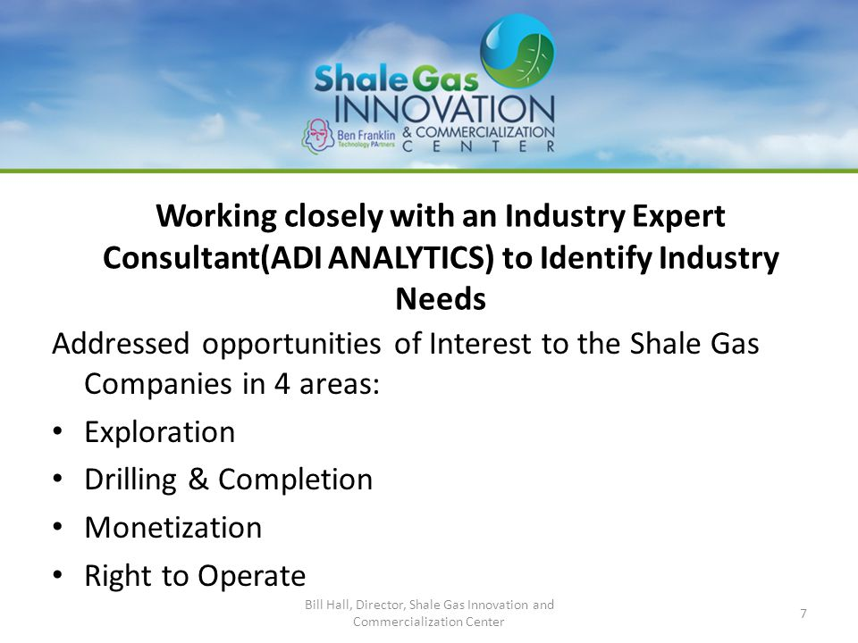 Working closely with an Industry Expert Consultant(ADI ANALYTICS) to Identify Industry Needs Addressed opportunities of Interest to the Shale Gas Companies in 4 areas: Exploration Drilling & Completion Monetization Right to Operate Bill Hall, Director, Shale Gas Innovation and Commercialization Center 7