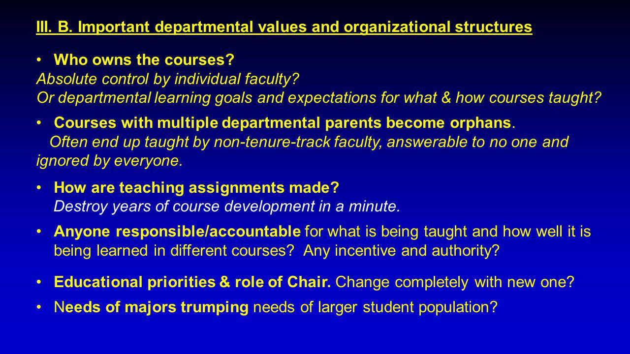 III. B. Important departmental values and organizational structures Who owns the courses? Absolute control by individual faculty? Or departmental lear