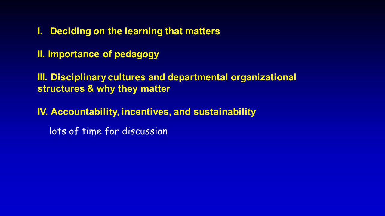 I.Deciding on the learning that matters II. Importance of pedagogy III. Disciplinary cultures and departmental organizational structures & why they ma