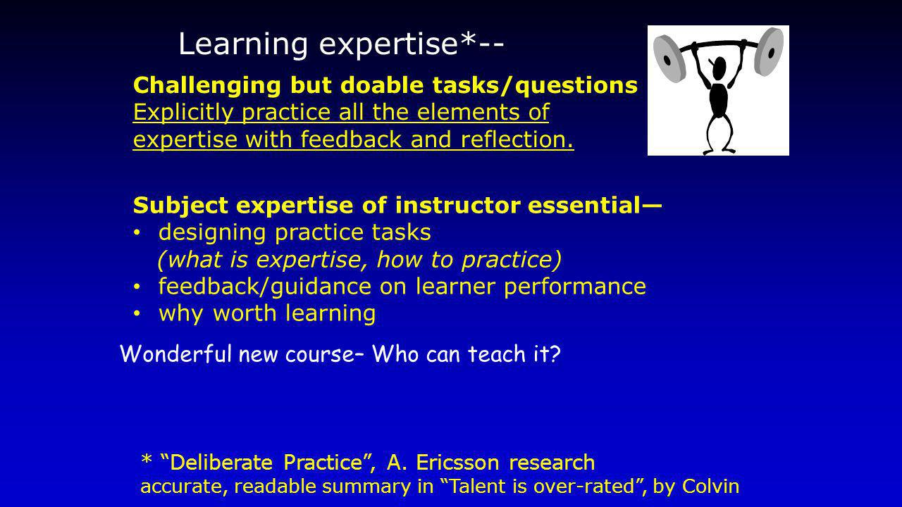 Learning expertise*-- Challenging but doable tasks/questions Explicitly practice all the elements of expertise with feedback and reflection. * Deliber