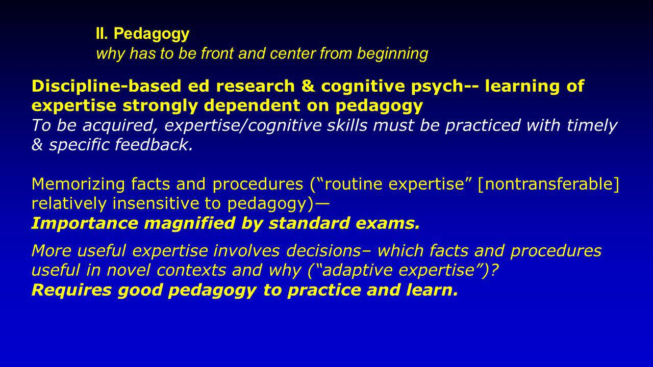 II. Pedagogy why has to be front and center from beginning Discipline-based ed research & cognitive psych-- learning of expertise strongly dependent o