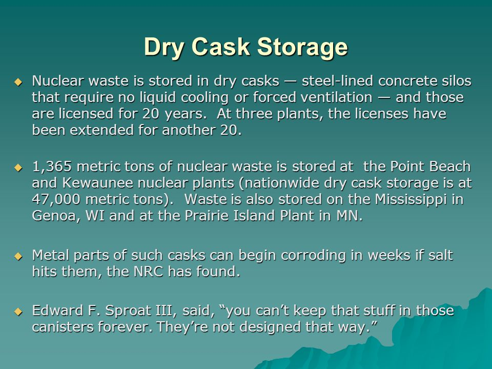 Dry Cask Storage Nuclear waste is stored in dry casks steel-lined concrete silos that require no liquid cooling or forced ventilation and those are licensed for 20 years.