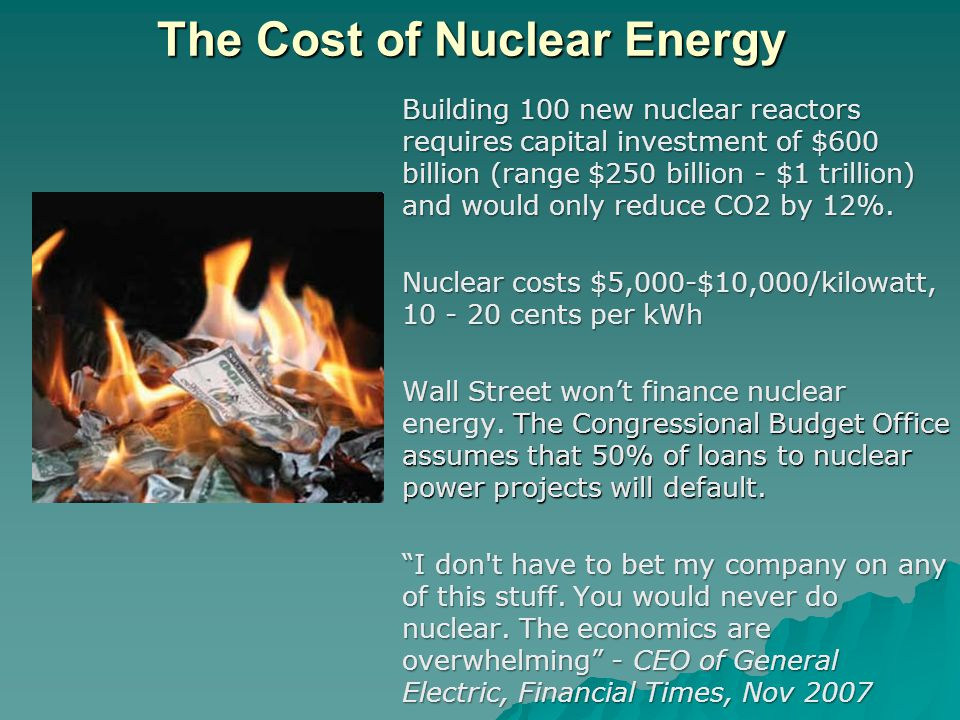 The Cost of Nuclear Energy Building 100 new nuclear reactors requires capital investment of $600 billion (range $250 billion - $1 trillion) and would only reduce CO2 by 12%.