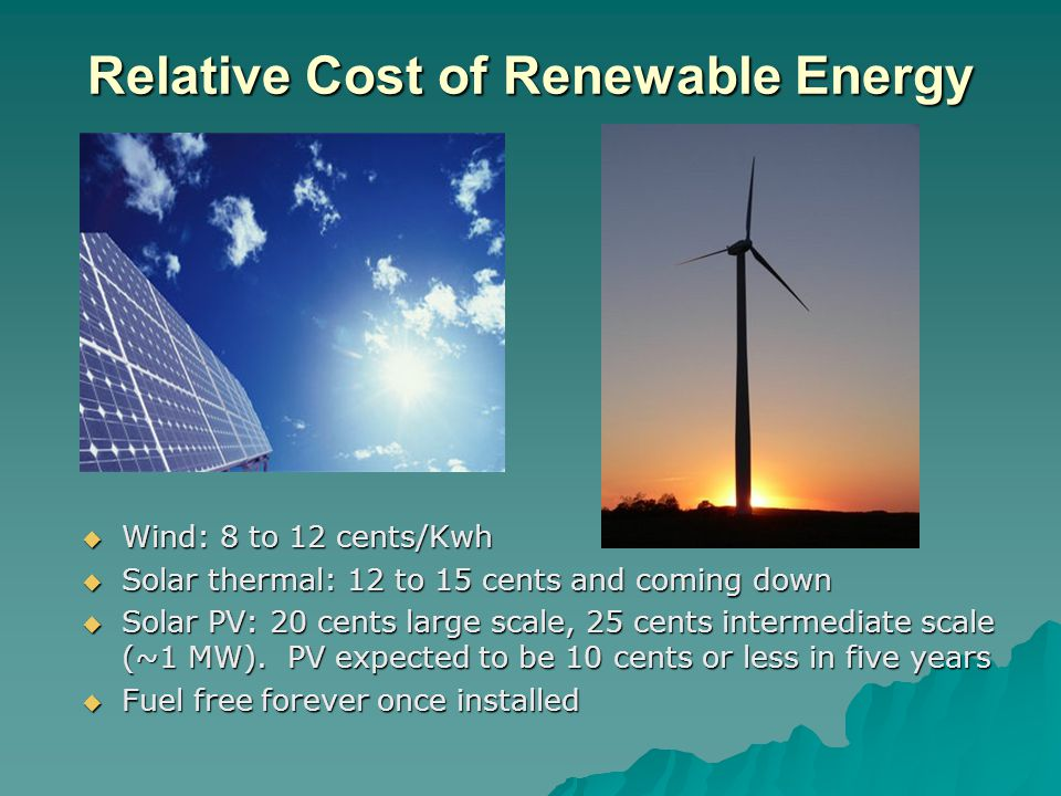 Relative Cost of Renewable Energy Wind: 8 to 12 cents/Kwh Wind: 8 to 12 cents/Kwh Solar thermal: 12 to 15 cents and coming down Solar thermal: 12 to 15 cents and coming down Solar PV: 20 cents large scale, 25 cents intermediate scale (~1 MW).