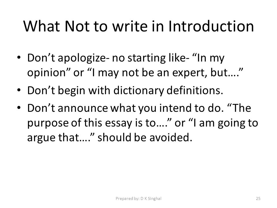What Not to write in Introduction Dont apologize- no starting like- In my opinion or I may not be an expert, but….