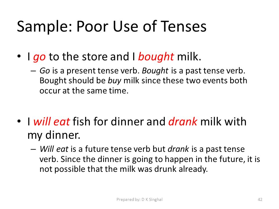 Sample: Poor Use of Tenses I go to the store and I bought milk.