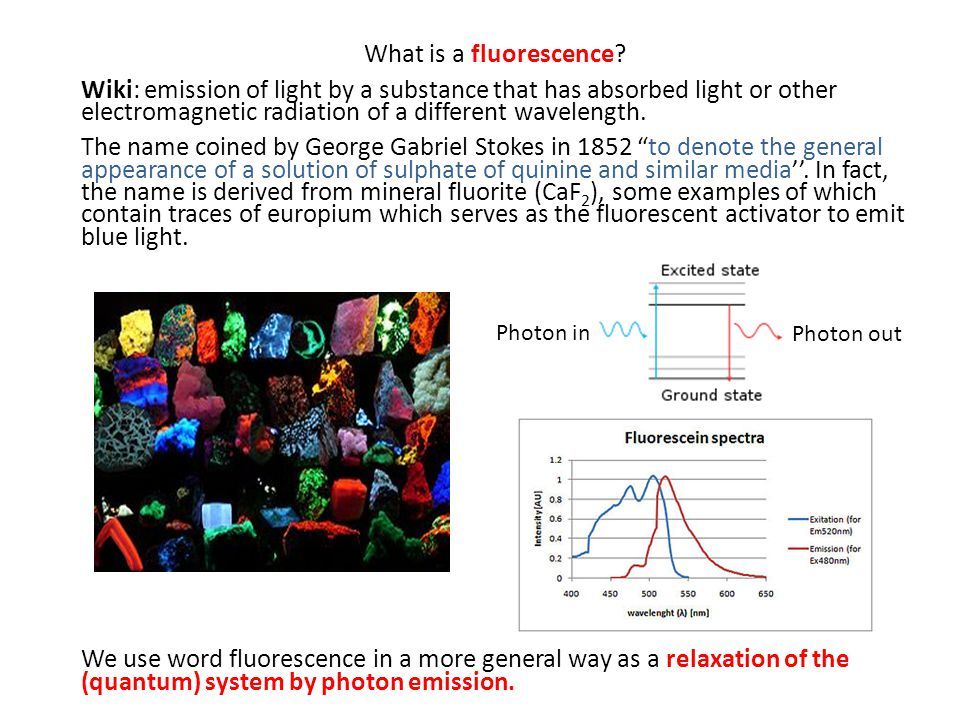 What is a fluorescence? Wiki: emission of light by a substance that has absorbed light or other electromagnetic radiation of a different wavelength. T