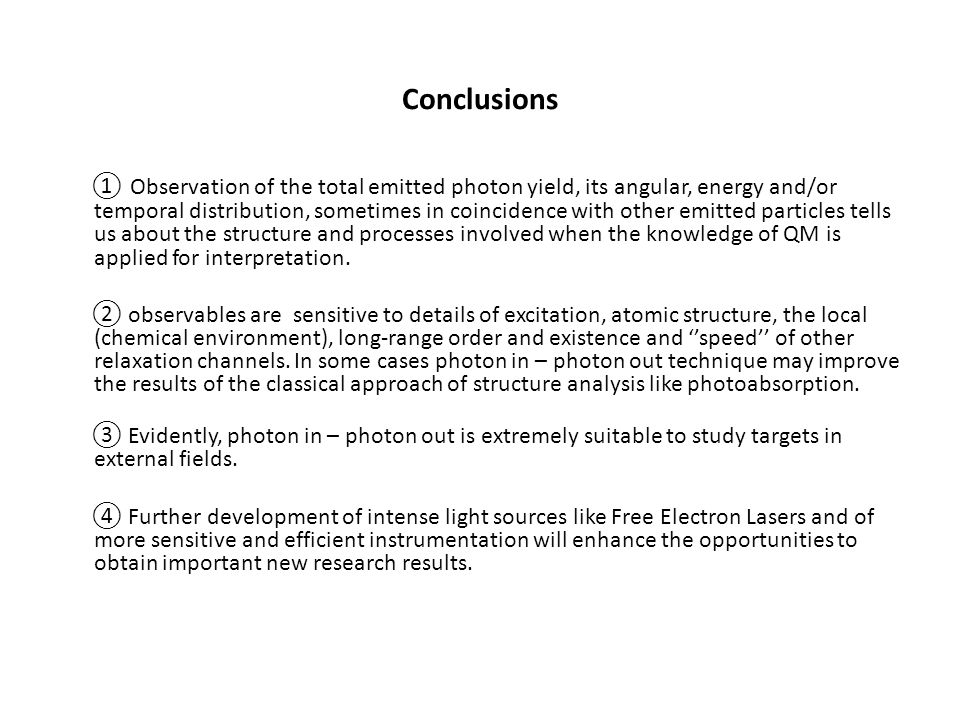 Conclusions Observation of the total emitted photon yield, its angular, energy and/or temporal distribution, sometimes in coincidence with other emitted particles tells us about the structure and processes involved when the knowledge of QM is applied for interpretation.