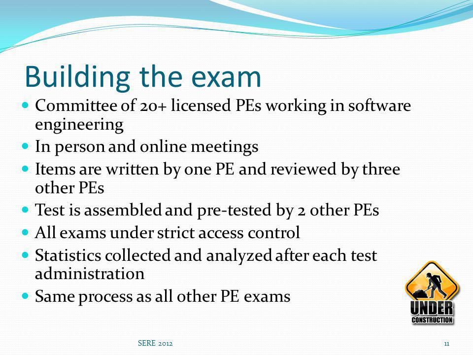 Building the exam Committee of 20+ licensed PEs working in software engineering In person and online meetings Items are written by one PE and reviewed by three other PEs Test is assembled and pre-tested by 2 other PEs All exams under strict access control Statistics collected and analyzed after each test administration Same process as all other PE exams SERE 201211