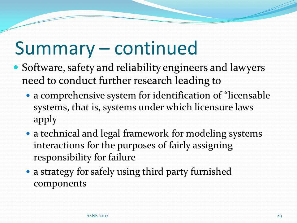 Summary – continued Software, safety and reliability engineers and lawyers need to conduct further research leading to a comprehensive system for identification of licensable systems, that is, systems under which licensure laws apply a technical and legal framework for modeling systems interactions for the purposes of fairly assigning responsibility for failure a strategy for safely using third party furnished components SERE 201229