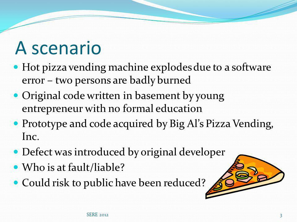 A scenario Hot pizza vending machine explodes due to a software error – two persons are badly burned Original code written in basement by young entrepreneur with no formal education Prototype and code acquired by Big Als Pizza Vending, Inc.