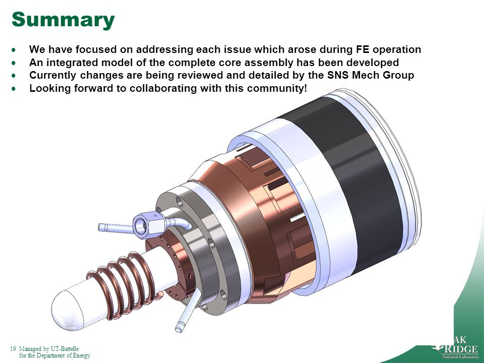 19Managed by UT-Battelle for the Department of Energy Summary We have focused on addressing each issue which arose during FE operation An integrated model of the complete core assembly has been developed Currently changes are being reviewed and detailed by the SNS Mech Group Looking forward to collaborating with this community!