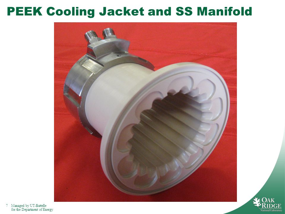 7Managed by UT-Battelle for the Department of Energy PEEK Cooling Jacket and SS Manifold