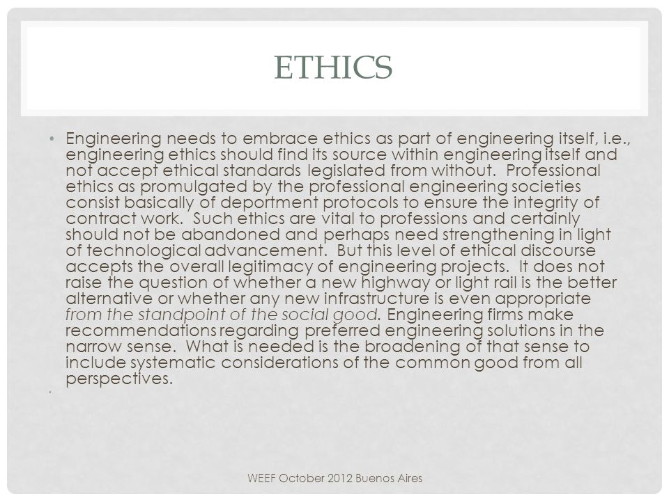 ETHICS Engineering needs to embrace ethics as part of engineering itself, i.e., engineering ethics should find its source within engineering itself and not accept ethical standards legislated from without.