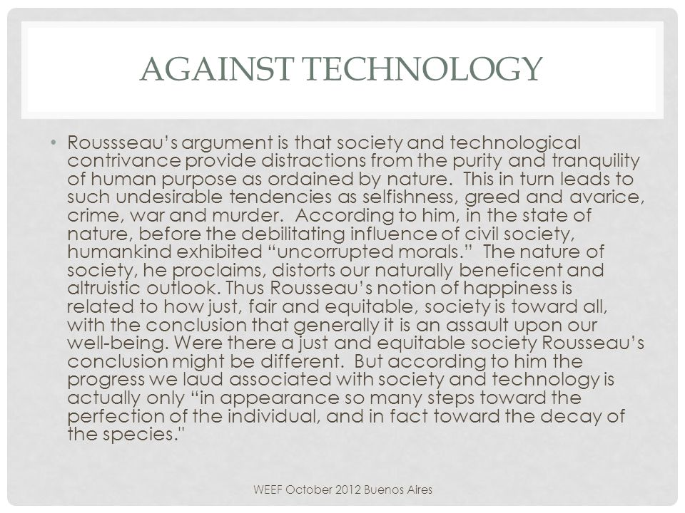 AGAINST TECHNOLOGY Roussseaus argument is that society and technological contrivance provide distractions from the purity and tranquility of human purpose as ordained by nature.