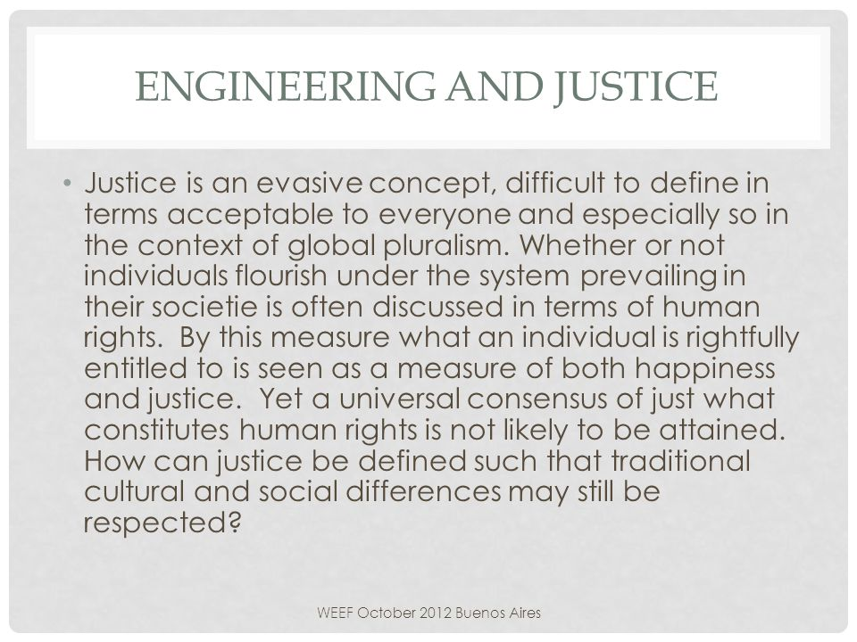 ENGINEERING AND JUSTICE Justice is an evasive concept, difficult to define in terms acceptable to everyone and especially so in the context of global pluralism.