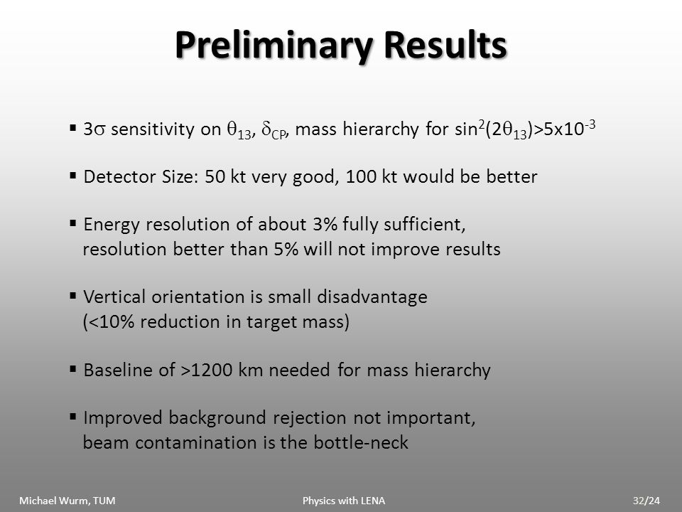 Preliminary Results 3 sensitivity on 13, CP, mass hierarchy for sin 2 (2 13 )>5x10 -3 Detector Size: 50 kt very good, 100 kt would be better Energy resolution of about 3% fully sufficient, resolution better than 5% will not improve results Vertical orientation is small disadvantage (<10% reduction in target mass) Baseline of >1200 km needed for mass hierarchy Improved background rejection not important, beam contamination is the bottle-neck Michael Wurm, TUM Physics with LENA32/24