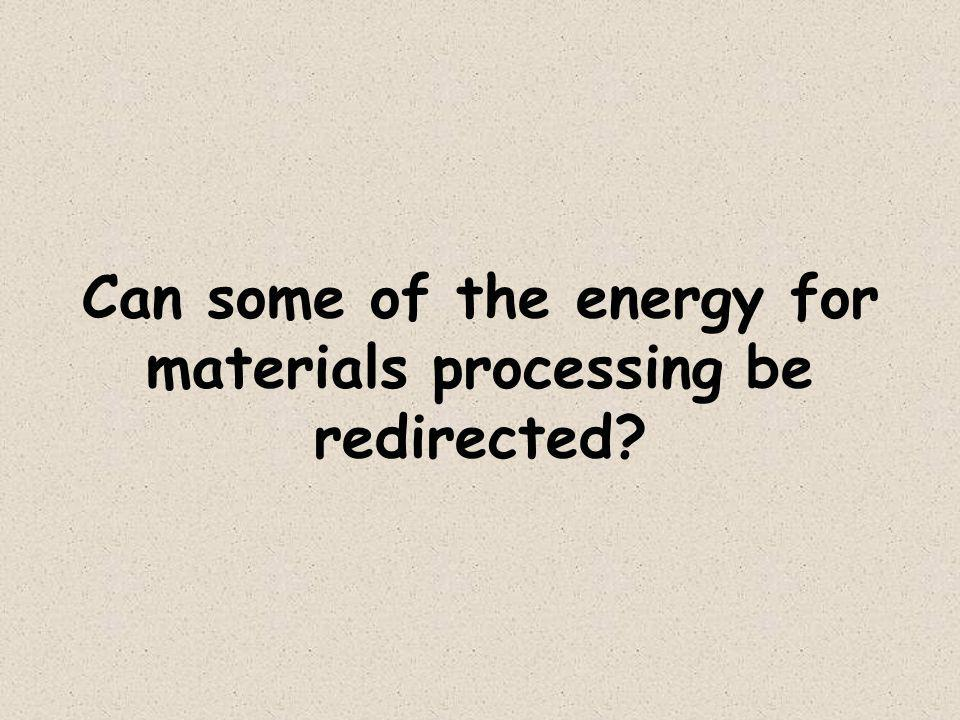 Can some of the energy for materials processing be redirected