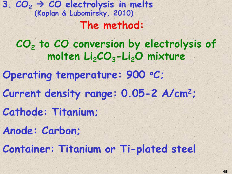 The method: CO 2 to CO conversion by electrolysis of molten Li 2 CO 3 -Li 2 O mixture Operating temperature: 900 o C; Current density range: 0.05-2 A/cm 2 ; Cathode: Titanium; Anode: Carbon; Container: Titanium or Ti-plated steel 3.