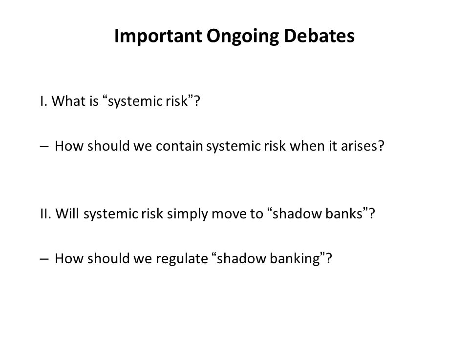 Important Ongoing Debates I. What is systemic risk? – How should we contain systemic risk when it arises? II. Will systemic risk simply move to shadow