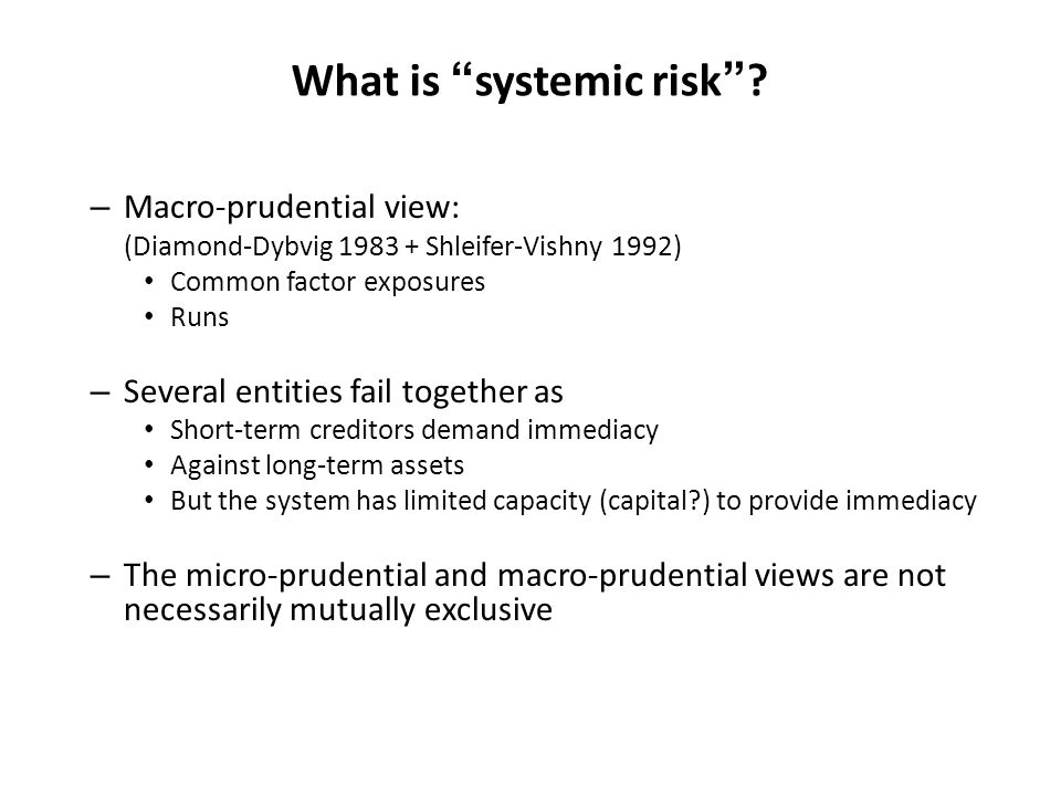 What is systemic risk? – Macro-prudential view: (Diamond-Dybvig 1983 + Shleifer-Vishny 1992) Common factor exposures Runs – Several entities fail toge