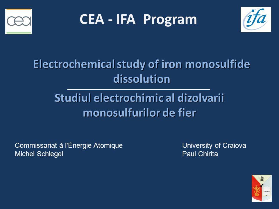 CEA - IFA Program Commissariat à l Énergie AtomiqueUniversity of Craiova Michel SchlegelPaul Chirita Electrochemical study of iron monosulfide dissolution Studiul electrochimic al dizolvarii monosulfurilor de fier