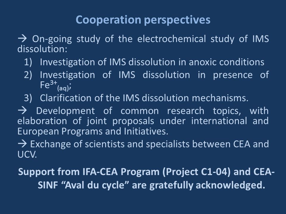 Cooperation perspectives On-going study of the electrochemical study of IMS dissolution: 1)Investigation of IMS dissolution in anoxic conditions 2)Investigation of IMS dissolution in presence of Fe 3+ (aq) ; 3)Clarification of the IMS dissolution mechanisms.