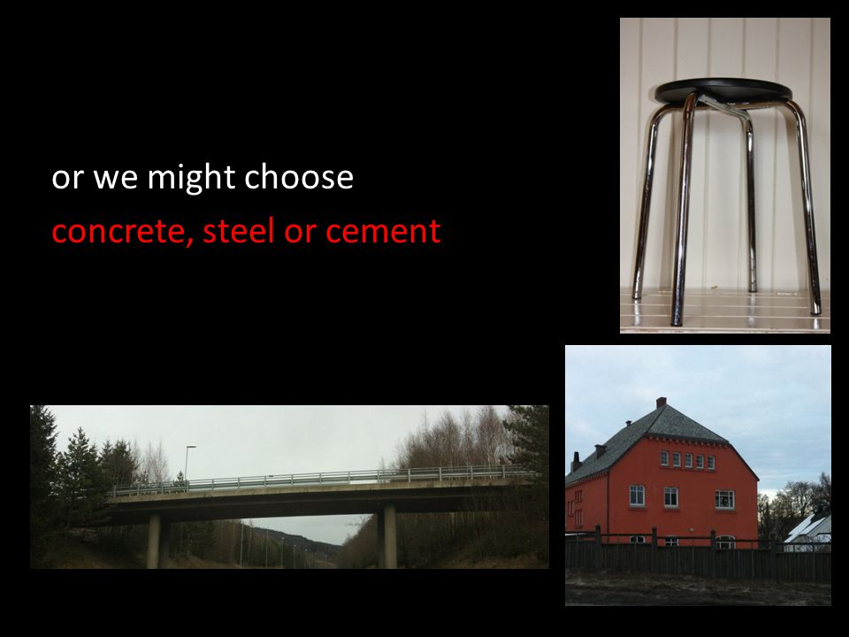 or we might choose concrete, steel or cement