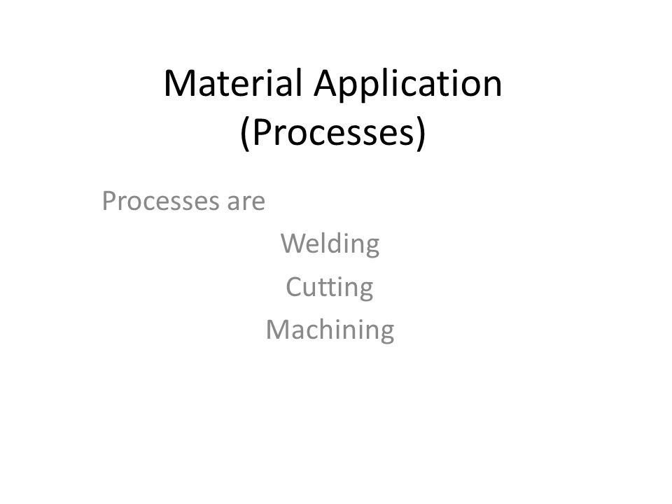 Material Application (Processes) Processes are Welding Cutting Machining