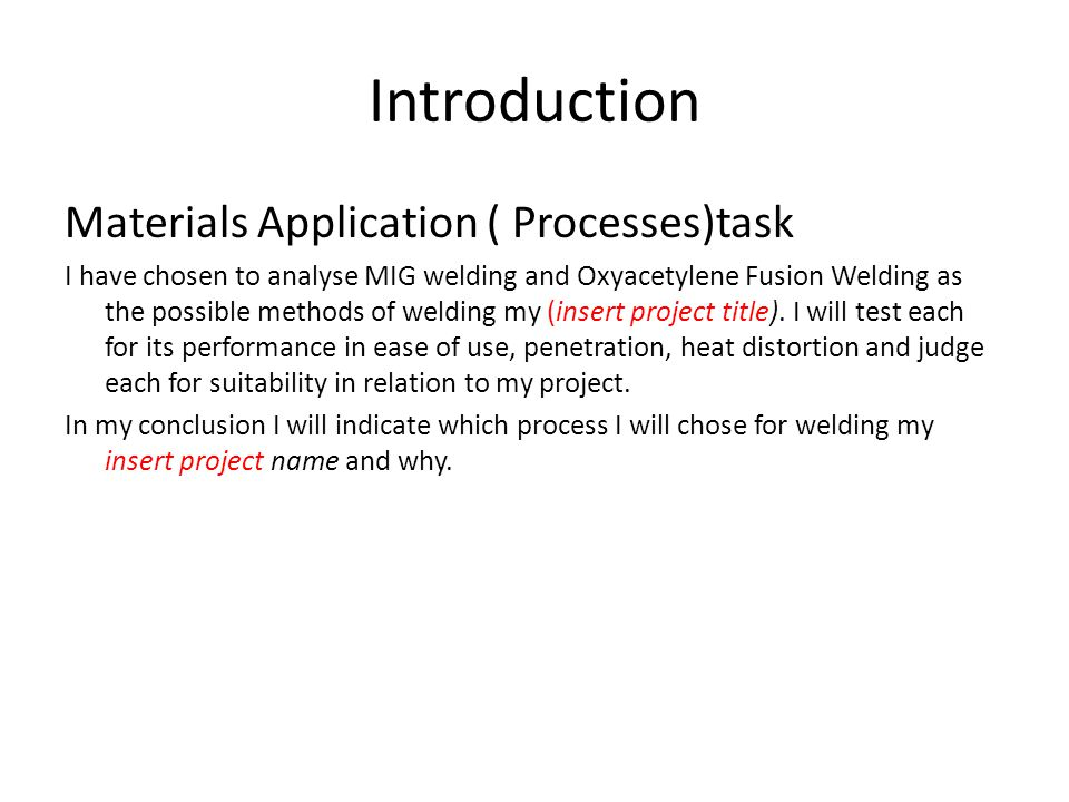 Introduction Materials Application ( Processes)task I have chosen to analyse MIG welding and Oxyacetylene Fusion Welding as the possible methods of welding my (insert project title).