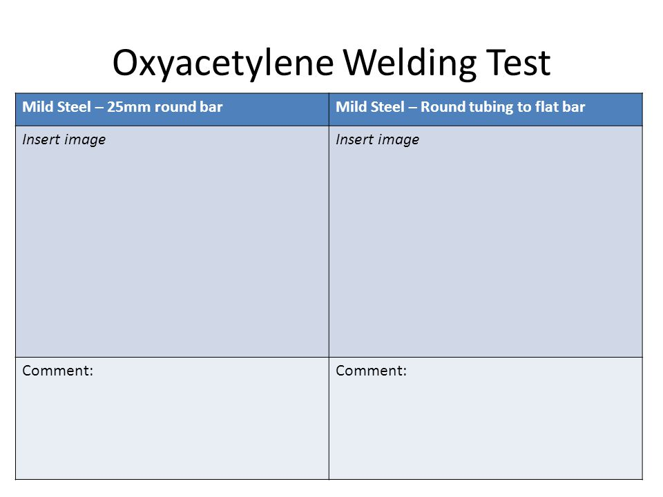 Oxyacetylene Welding Test Mild Steel – 25mm round barMild Steel – Round tubing to flat bar Insert image Comment: