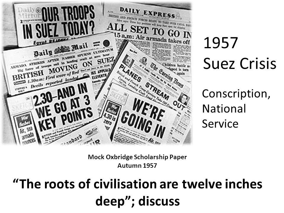 The roots of civilisation are twelve inches deep; discuss 1957 Suez Crisis Conscription, National Service Mock Oxbridge Scholarship Paper Autumn 1957