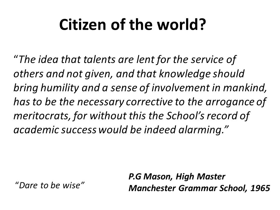 The idea that talents are lent for the service of others and not given, and that knowledge should bring humility and a sense of involvement in mankind, has to be the necessary corrective to the arrogance of meritocrats, for without this the Schools record of academic success would be indeed alarming.