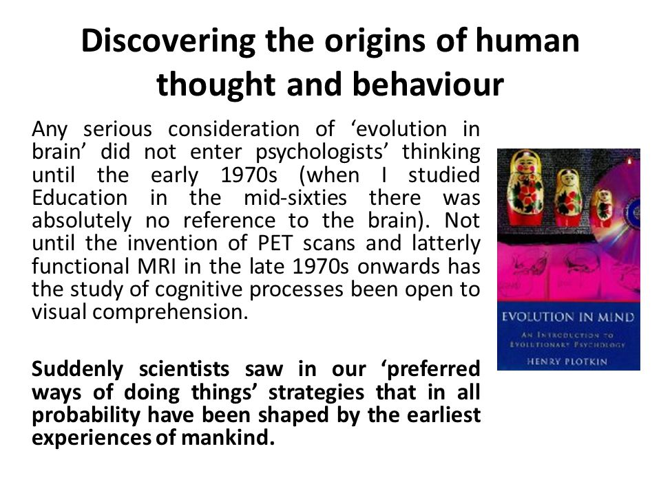 Discovering the origins of human thought and behaviour Any serious consideration of evolution in brain did not enter psychologists thinking until the early 1970s (when I studied Education in the mid-sixties there was absolutely no reference to the brain).